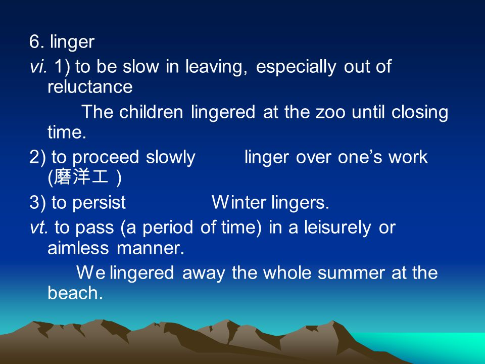 6. linger vi. 1) to be slow in leaving, especially out of reluctance. The children lingered at the zoo until closing time.