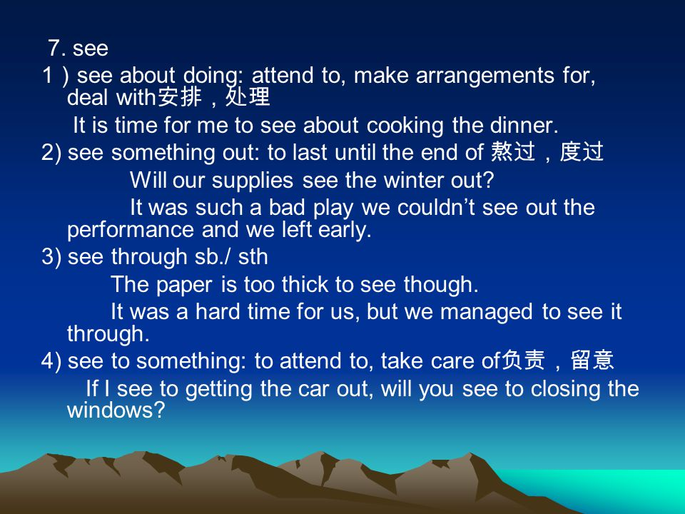7. see 1)see about doing: attend to, make arrangements for, deal with安排,处理. It is time for me to see about cooking the dinner.