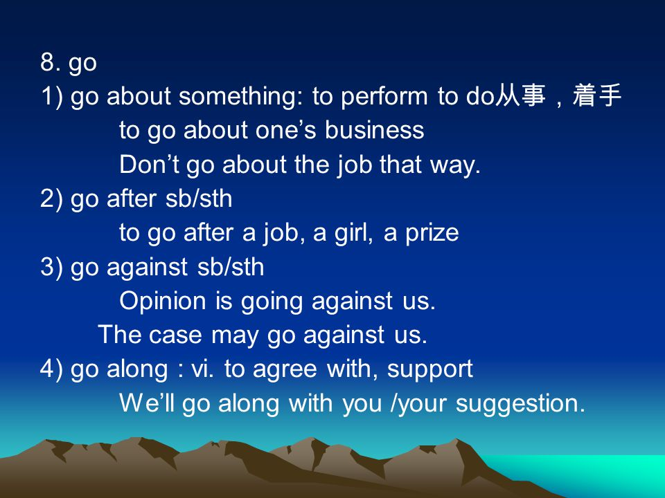 8. go 1) go about something: to perform to do从事,着手. to go about one's business. Don't go about the job that way.