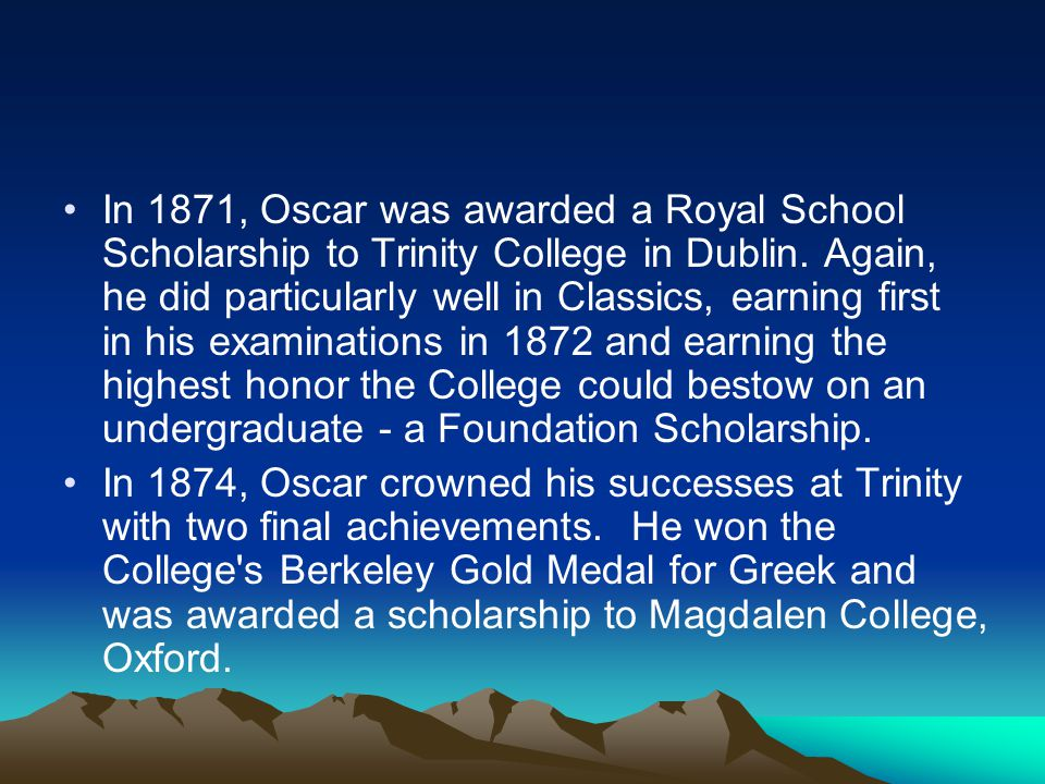 In 1871, Oscar was awarded a Royal School Scholarship to Trinity College in Dublin. Again, he did particularly well in Classics, earning first in his examinations in 1872 and earning the highest honor the College could bestow on an undergraduate - a Foundation Scholarship.