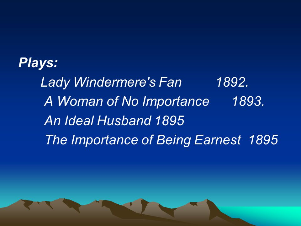 Plays: Lady Windermere s Fan 1892. A Woman of No Importance 1893. An Ideal Husband 1895.