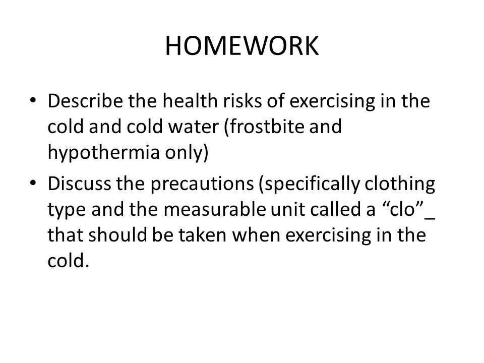HOMEWORK Describe the health risks of exercising in the cold and cold water (frostbite and hypothermia only)