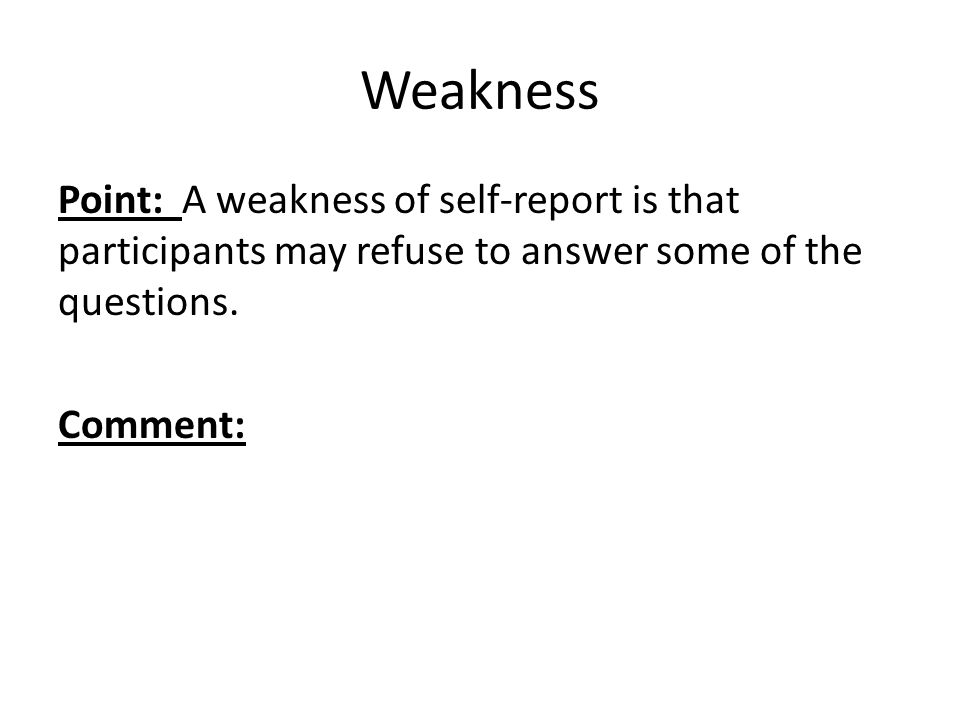 Weakness Point: A weakness of self-report is that participants may refuse to answer some of the questions.
