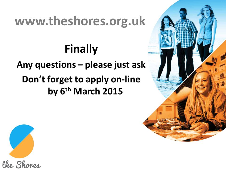 www.theshores.org.uk Finally Any questions – please just ask