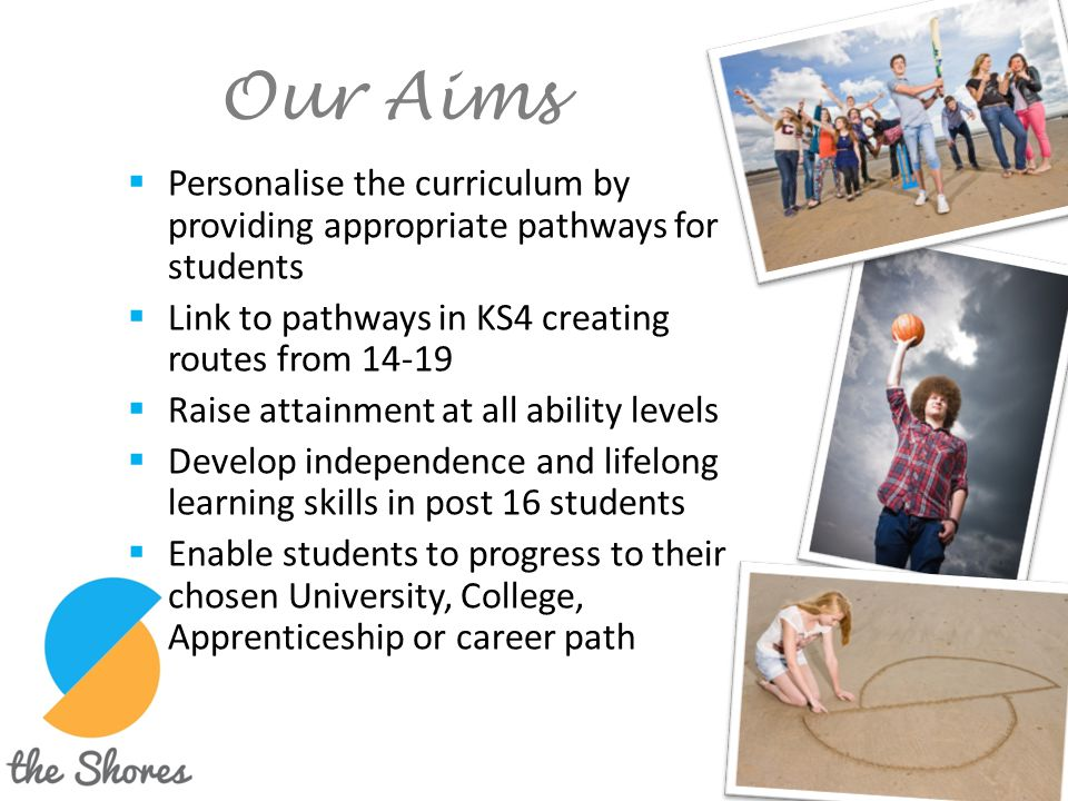 Our Aims Personalise the curriculum by providing appropriate pathways for students. Link to pathways in KS4 creating routes from 14-19.