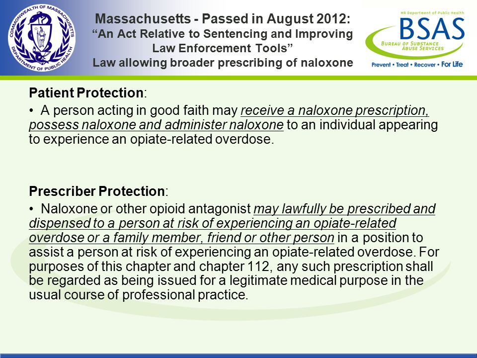 Massachusetts - Passed in August 2012: An Act Relative to Sentencing and Improving Law Enforcement Tools Law allowing broader prescribing of naloxone