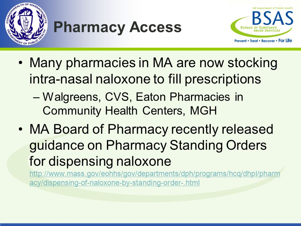 Pharmacy Access Many pharmacies in MA are now stocking intra-nasal naloxone to fill prescriptions.