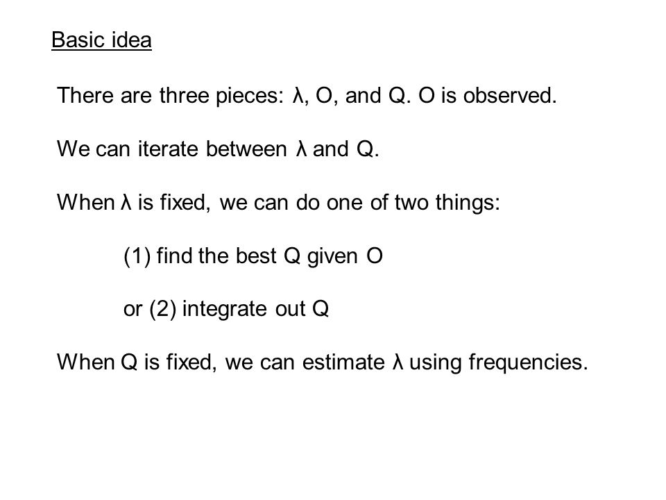 Basic idea There are three pieces: λ, O, and Q. O is observed. We can iterate between λ and Q. When λ is fixed, we can do one of two things: