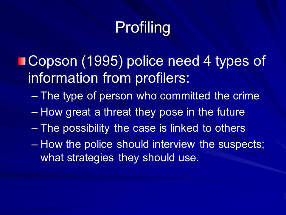 Profiling Copson (1995) police need 4 types of information from profilers: The type of person who committed the crime.