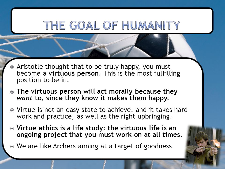 The goal of humanity Aristotle thought that to be truly happy, you must become a virtuous person. This is the most fulfilling position to be in.