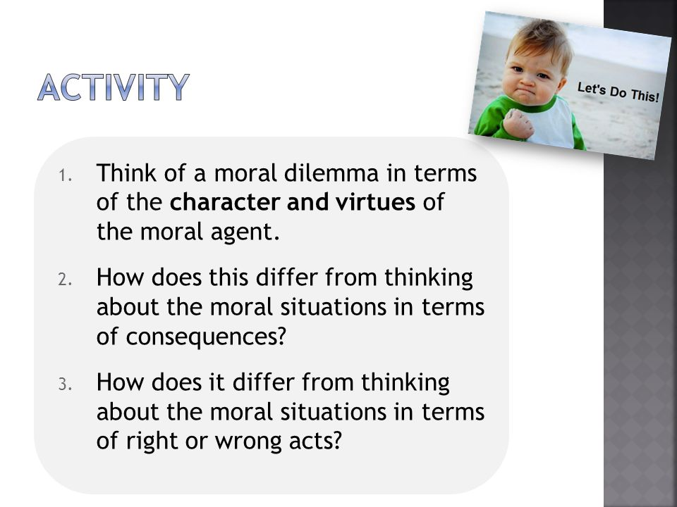 ActivitY Think of a moral dilemma in terms of the character and virtues of the moral agent.