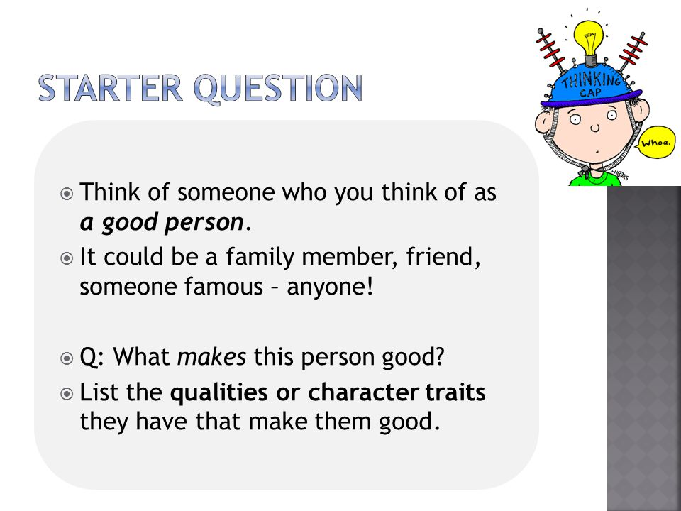 STARTER QUESTION Think of someone who you think of as a good person.