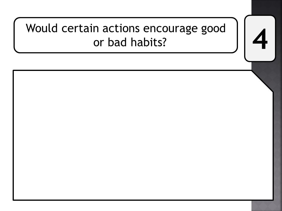 Would certain actions encourage good or bad habits