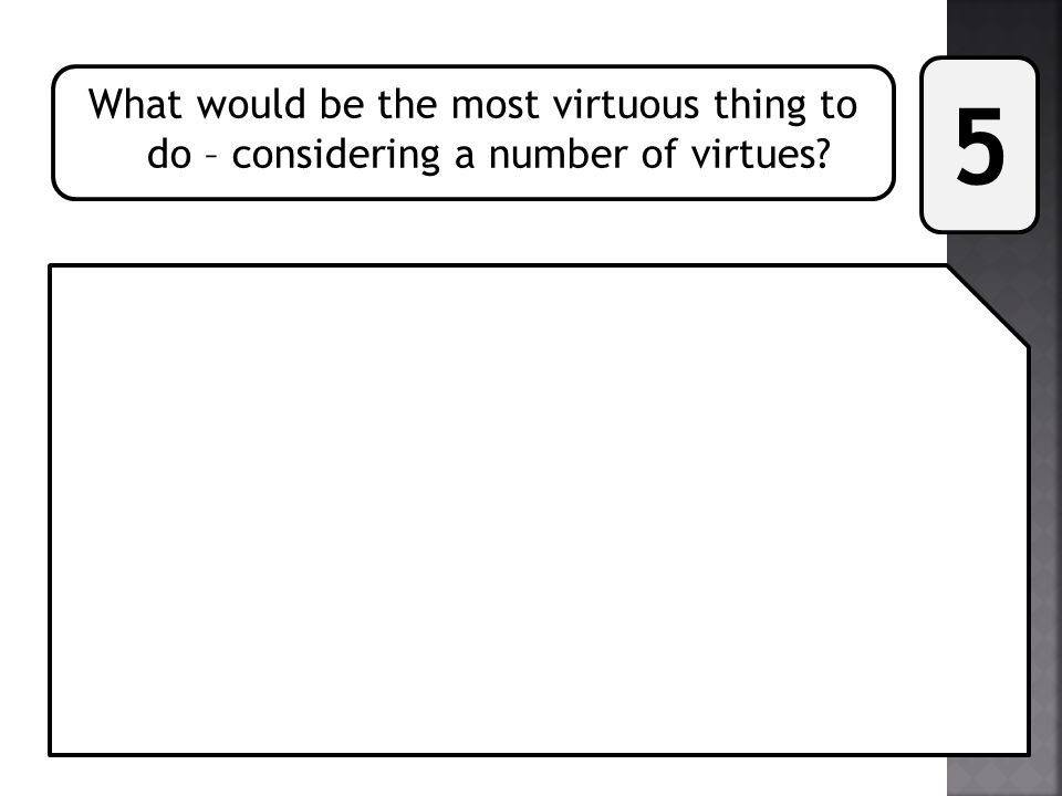 5 What would be the most virtuous thing to do – considering a number of virtues