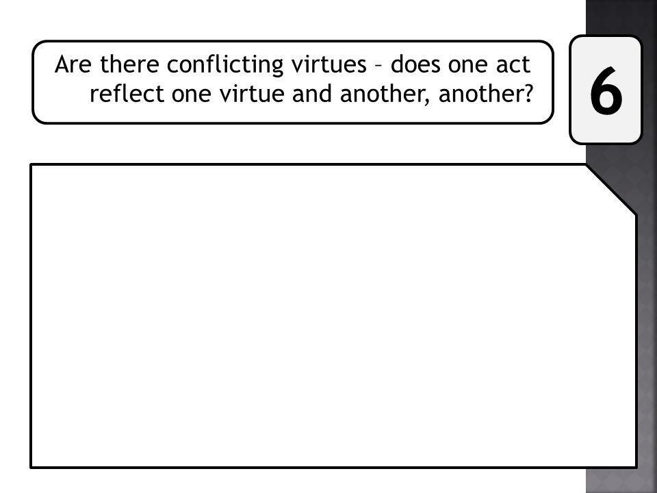 6 Are there conflicting virtues – does one act reflect one virtue and another, another