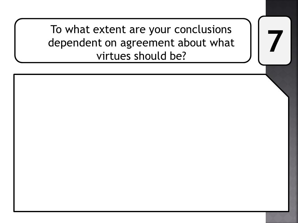 7 To what extent are your conclusions dependent on agreement about what virtues should be