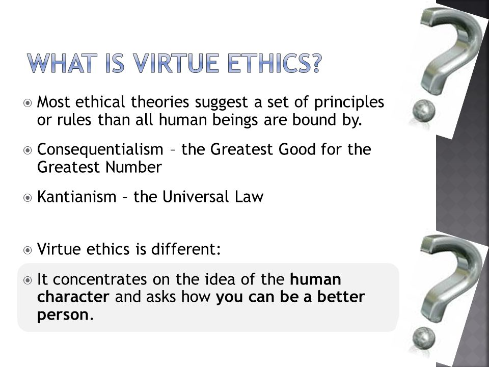 What is virtue ethics Most ethical theories suggest a set of principles or rules than all human beings are bound by.