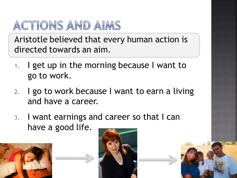 Actions And aims Aristotle believed that every human action is directed towards an aim. I get up in the morning because I want to go to work.