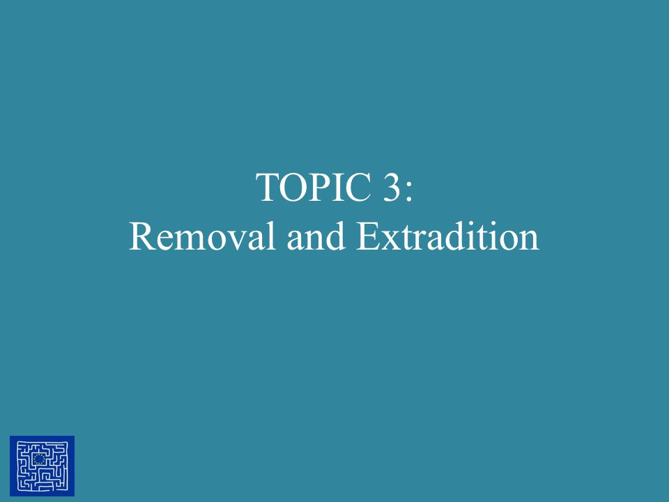 TOPIC 3: Removal and Extradition