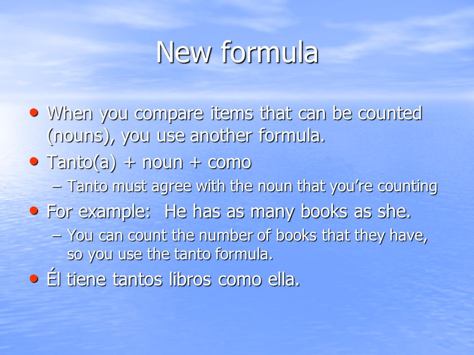 New formula When you compare items that can be counted (nouns), you use another formula. Tanto(a) + noun + como.