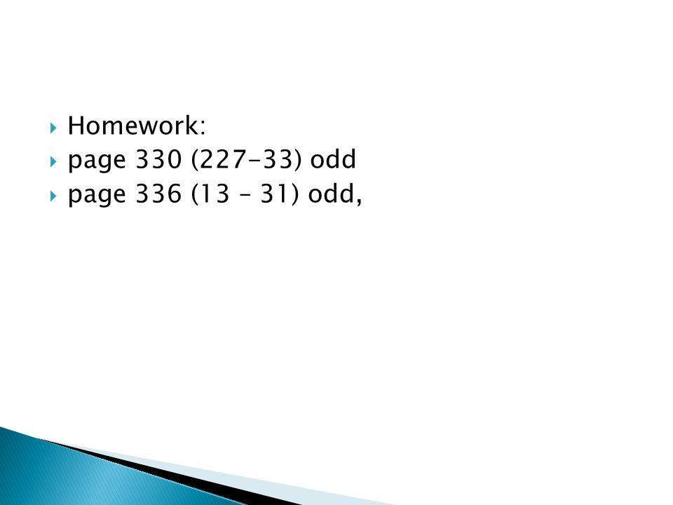 Homework: page 330 (227-33) odd page 336 (13 – 31) odd,