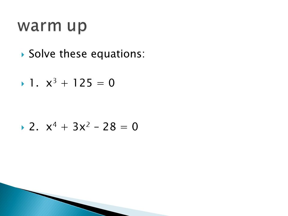 warm up Solve these equations: 1. x3 + 125 = 0 2. x4 + 3x2 – 28 = 0