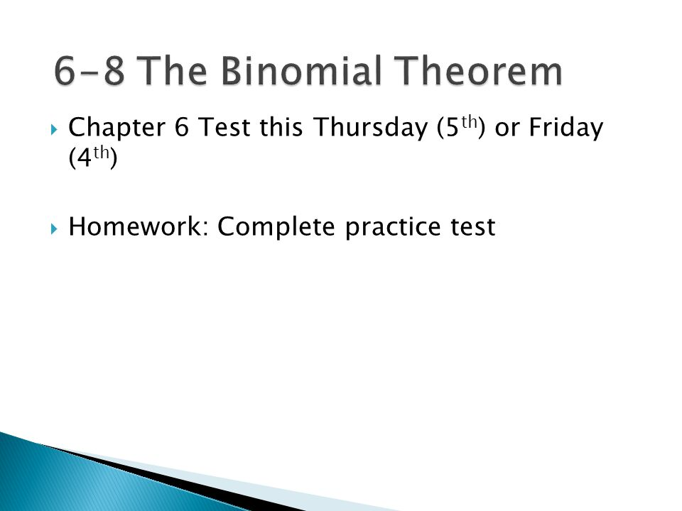 6-8 The Binomial Theorem Chapter 6 Test this Thursday (5th) or Friday (4th) Homework: Complete practice test.