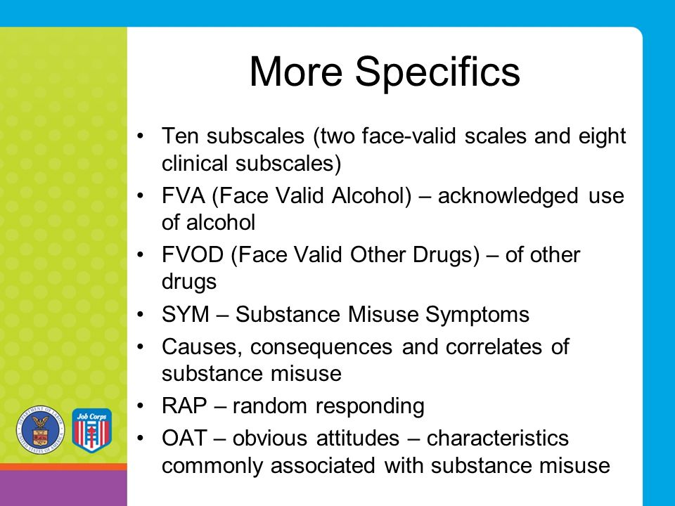 More Specifics Ten subscales (two face-valid scales and eight clinical subscales) FVA (Face Valid Alcohol) – acknowledged use of alcohol.