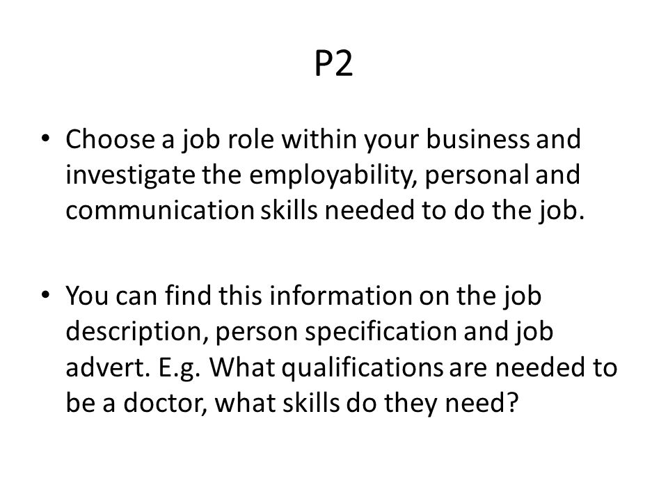 P2 Choose a job role within your business and investigate the employability, personal and communication skills needed to do the job.