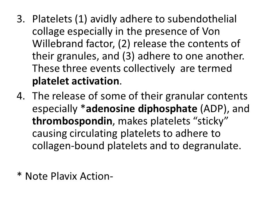 Platelets (1) avidly adhere to subendothelial collage especially in the presence of Von Willebrand factor, (2) release the contents of their granules, and (3) adhere to one another. These three events collectively are termed platelet activation.