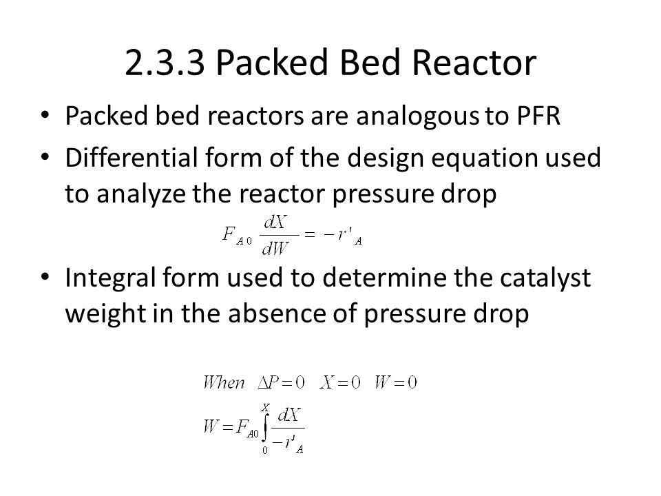 2.3.3 Packed Bed Reactor Packed bed reactors are analogous to PFR