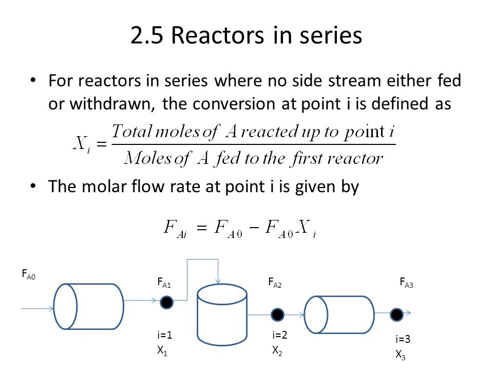 2.5 Reactors in series For reactors in series where no side stream either fed or withdrawn, the conversion at point i is defined as.