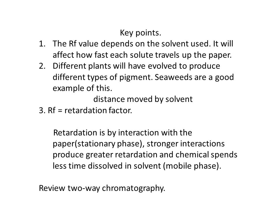 Key points. The Rf value depends on the solvent used. It will affect how fast each solute travels up the paper.