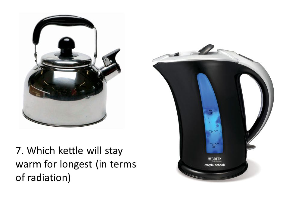 7. Which kettle will stay warm for longest (in terms of radiation)