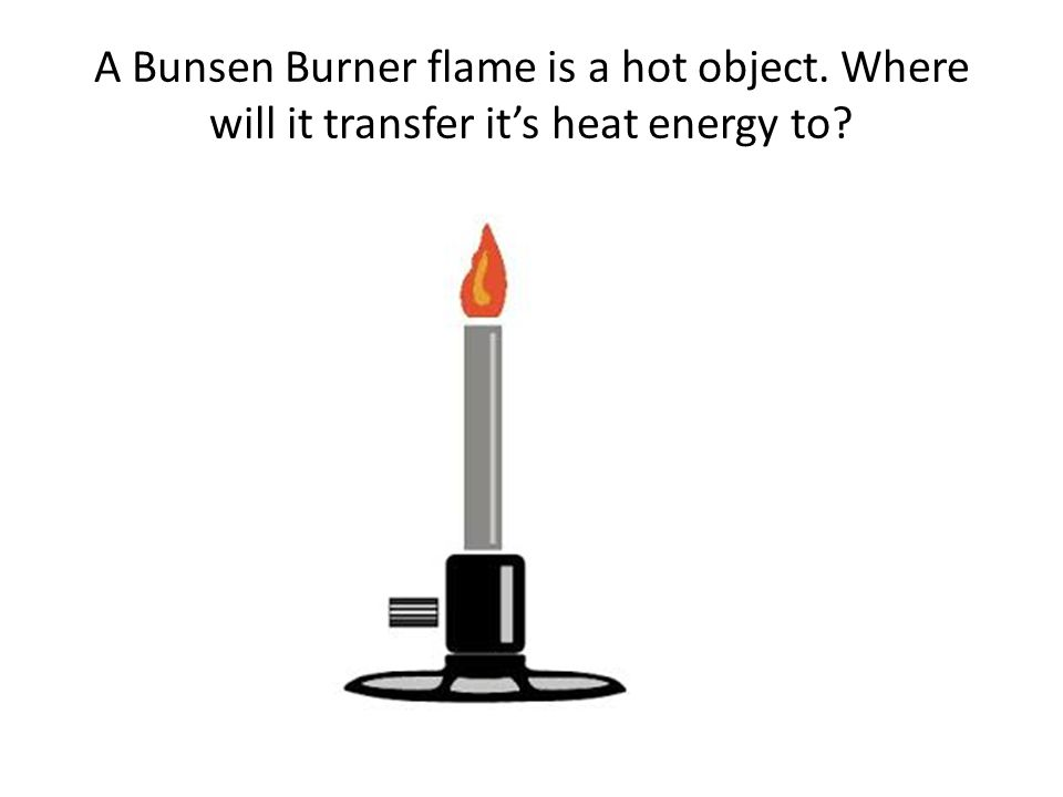 A Bunsen Burner flame is a hot object