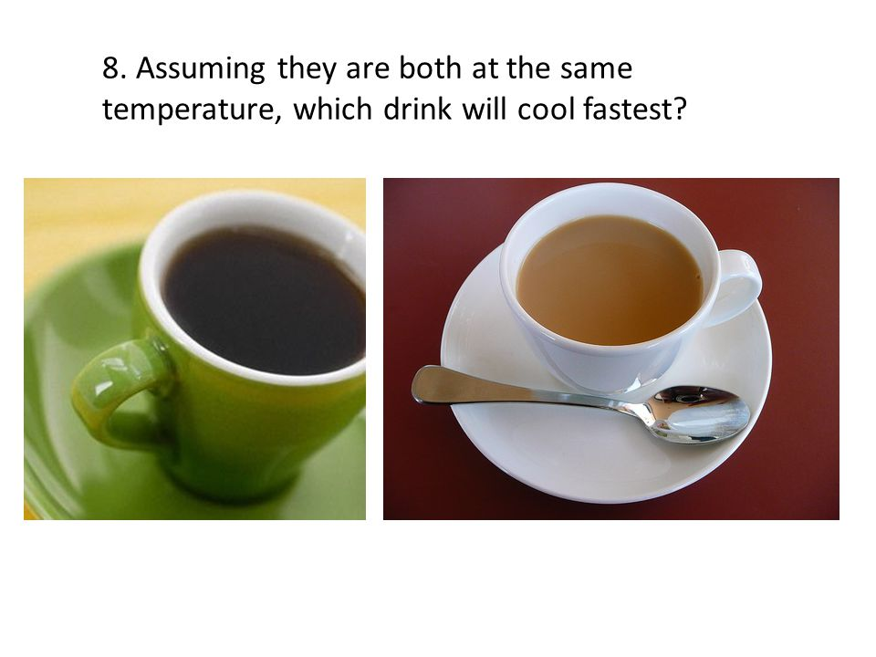 8. Assuming they are both at the same temperature, which drink will cool fastest