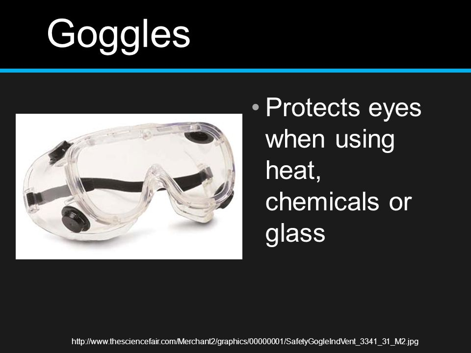 Goggles Protects eyes when using heat, chemicals or glass