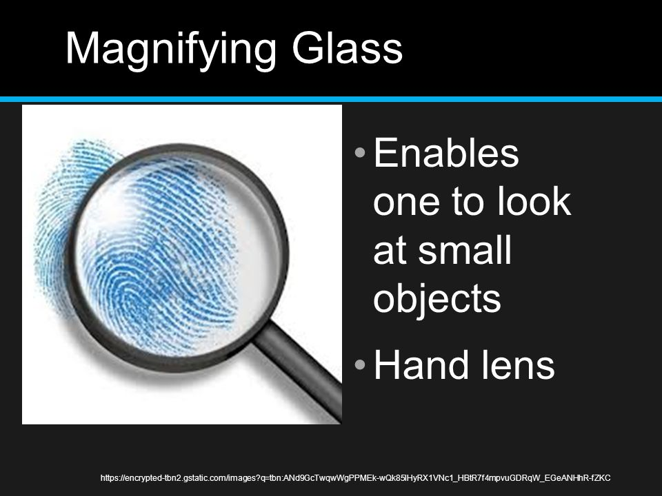 Magnifying Glass Enables one to look at small objects Hand lens
