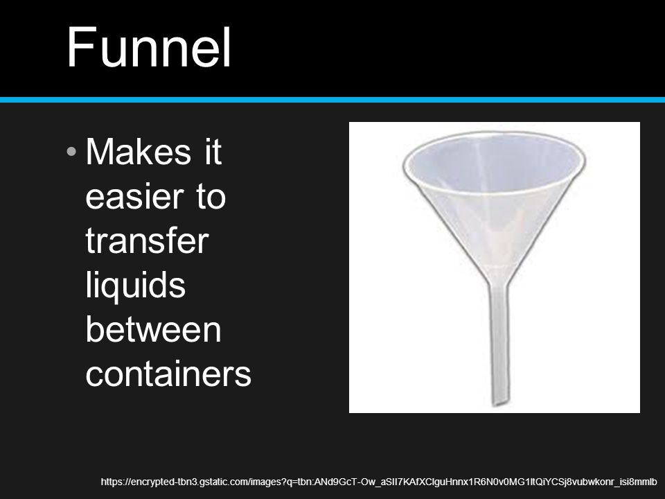 Funnel Makes it easier to transfer liquids between containers