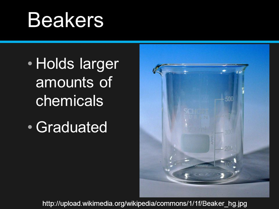 Beakers Holds larger amounts of chemicals Graduated