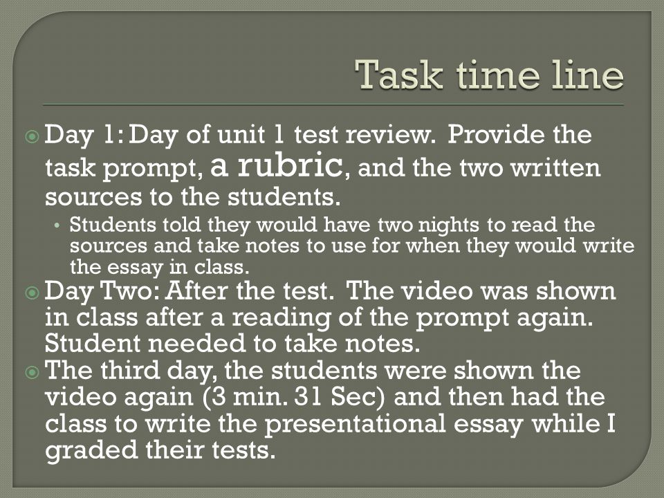 Task time line Day 1: Day of unit 1 test review. Provide the task prompt, a rubric, and the two written sources to the students.