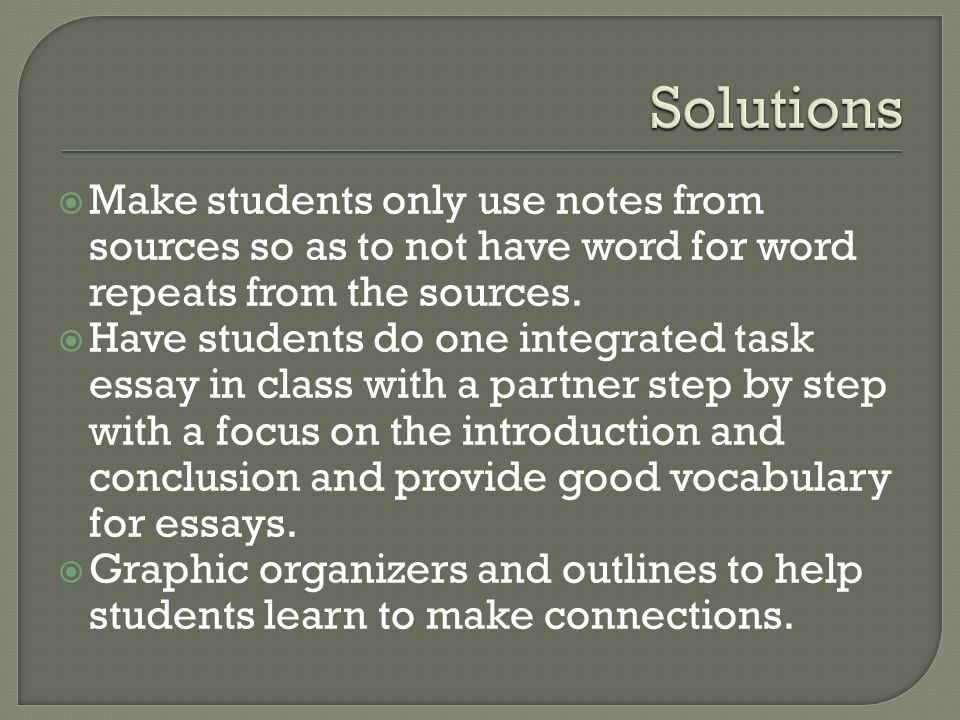 Solutions Make students only use notes from sources so as to not have word for word repeats from the sources.