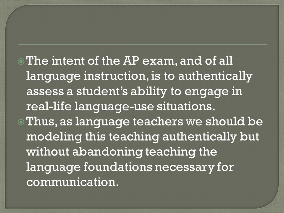 The intent of the AP exam, and of all language instruction, is to authentically assess a student's ability to engage in real-life language-use situations.