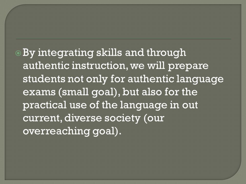 By integrating skills and through authentic instruction, we will prepare students not only for authentic language exams (small goal), but also for the practical use of the language in out current, diverse society (our overreaching goal).