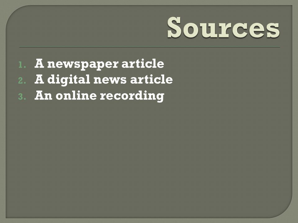 Sources A newspaper article A digital news article An online recording