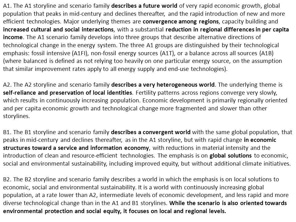 A1. The A1 storyline and scenario family describes a future world of very rapid economic growth, global population that peaks in mid-century and declines thereafter, and the rapid introduction of new and more efficient technologies. Major underlying themes are convergence among regions, capacity building and increased cultural and social interactions, with a substantial reduction in regional differences in per capita income. The A1 scenario family develops into three groups that describe alternative directions of technological change in the energy system. The three A1 groups are distinguished by their technological emphasis: fossil intensive (A1FI), non-fossil energy sources (A1T), or a balance across all sources (A1B) (where balanced is defined as not relying too heavily on one particular energy source, on the assumption that similar improvement rates apply to all energy supply and end-use technologies).