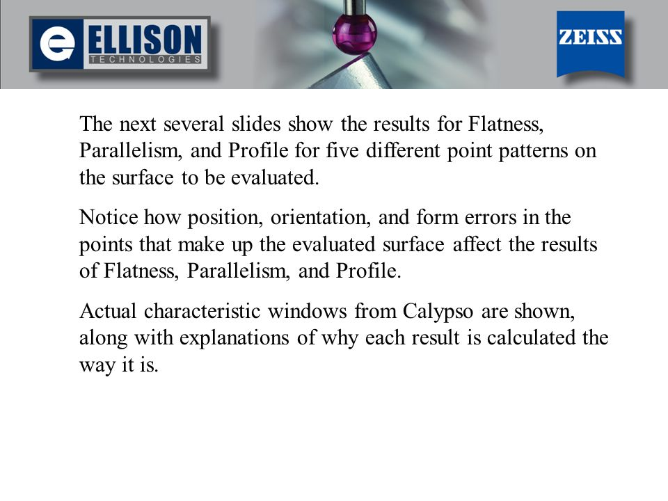 The next several slides show the results for Flatness, Parallelism, and Profile for five different point patterns on the surface to be evaluated.