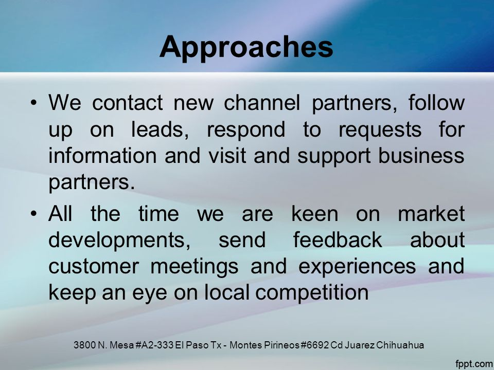 Approaches We contact new channel partners, follow up on leads, respond to requests for information and visit and support business partners.