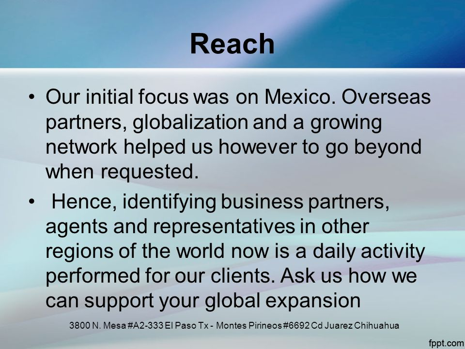 Reach Our initial focus was on Mexico. Overseas partners, globalization and a growing network helped us however to go beyond when requested.