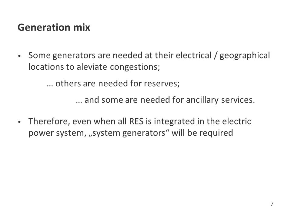 Generation mix Some generators are needed at their electrical / geographical locations to aleviate congestions;